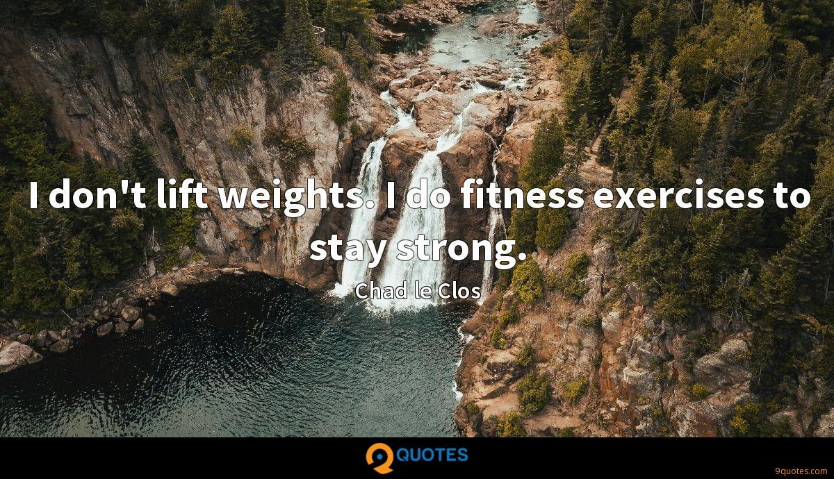 I don't lift weights. I do fitness exercises to stay strong.