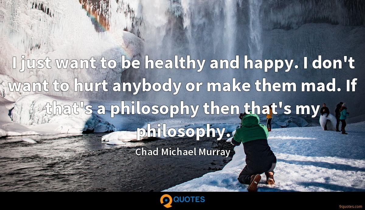 I just want to be healthy and happy. I don't want to hurt anybody or make them mad. If that's a philosophy then that's my philosophy.