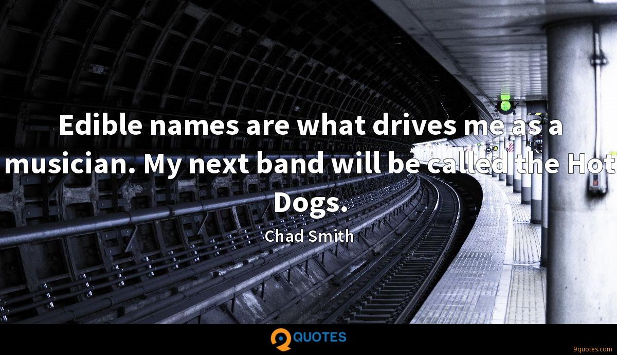 Edible names are what drives me as a musician. My next band will be called the Hot Dogs.