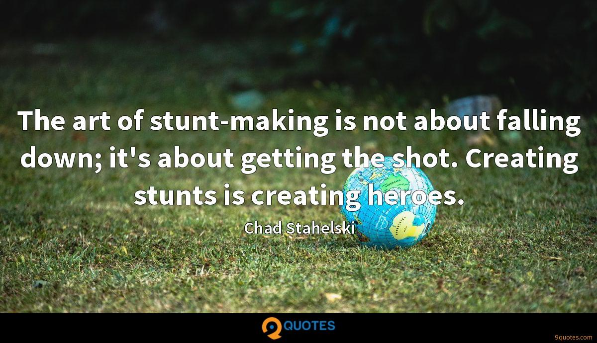 The art of stunt-making is not about falling down; it's about getting the shot. Creating stunts is creating heroes.