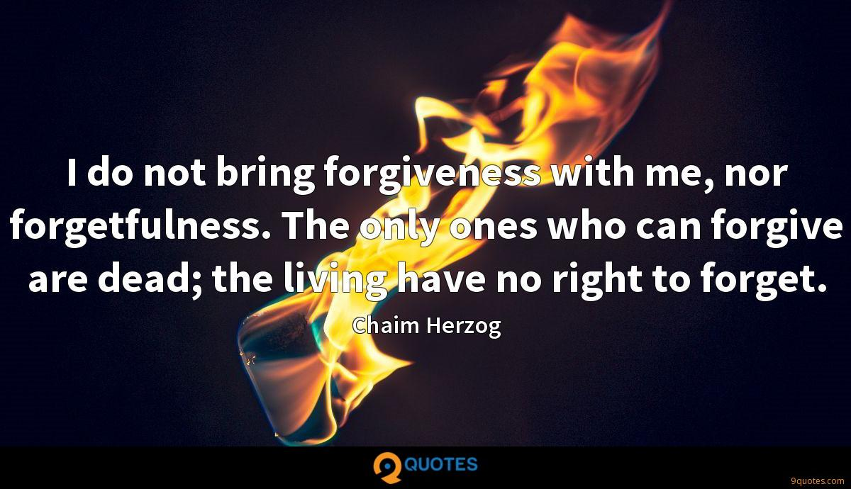 I do not bring forgiveness with me, nor forgetfulness. The only ones who can forgive are dead; the living have no right to forget.