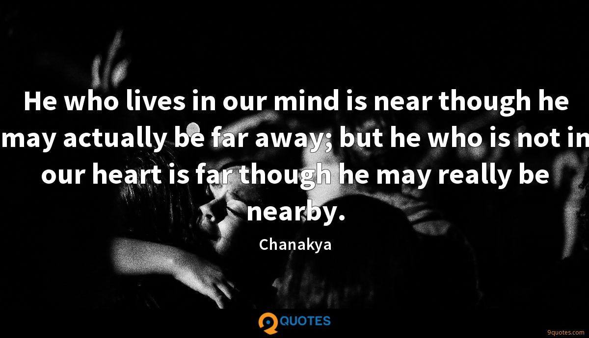 He who lives in our mind is near though he may actually be far away; but he who is not in our heart is far though he may really be nearby.