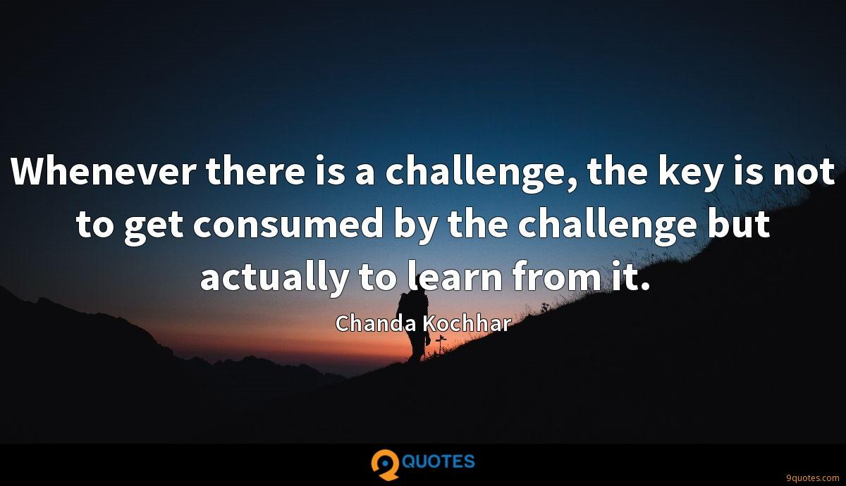 Whenever there is a challenge, the key is not to get consumed by the challenge but actually to learn from it.