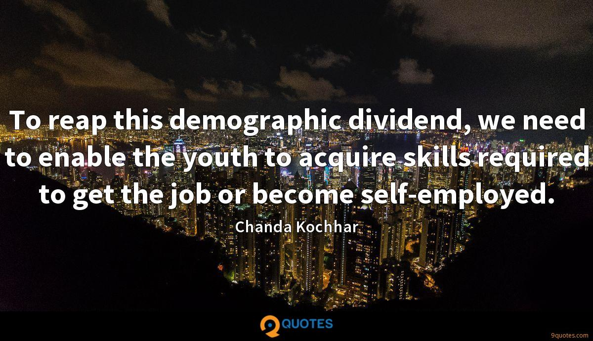 To reap this demographic dividend, we need to enable the youth to acquire skills required to get the job or become self-employed.