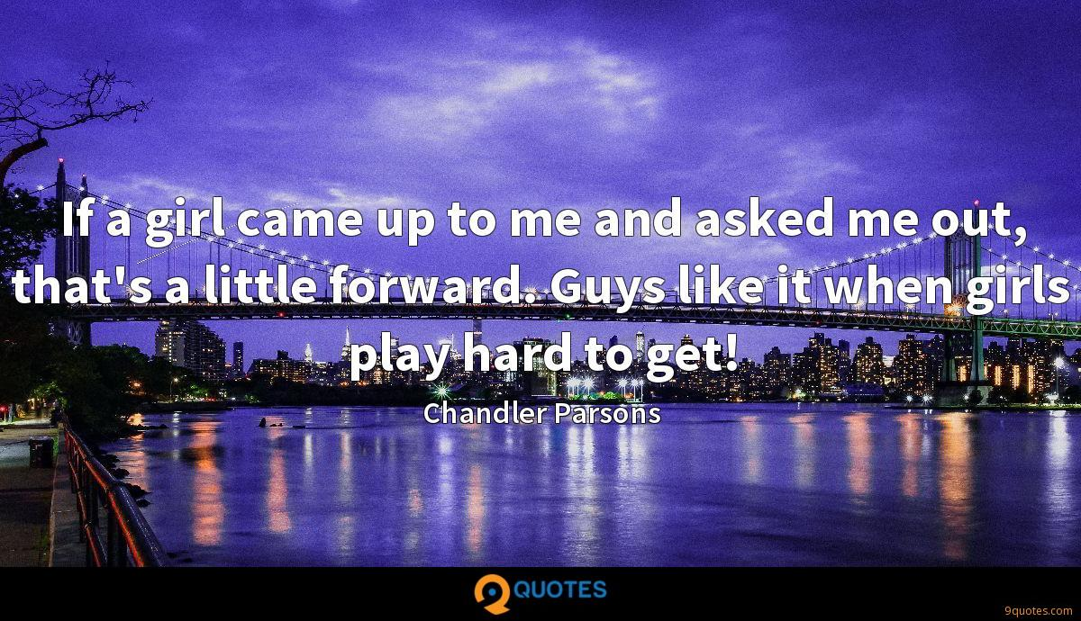 If a girl came up to me and asked me out, that's a little forward. Guys like it when girls play hard to get!