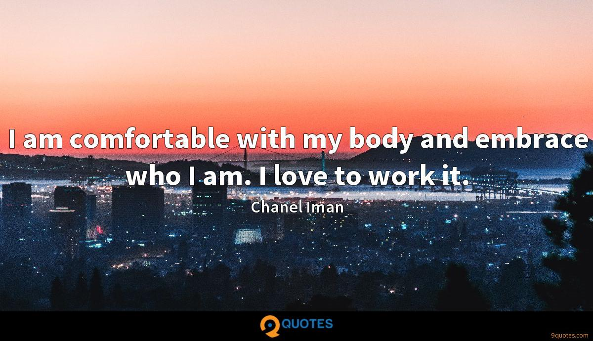 I am comfortable with my body and embrace who I am. I love to work it.