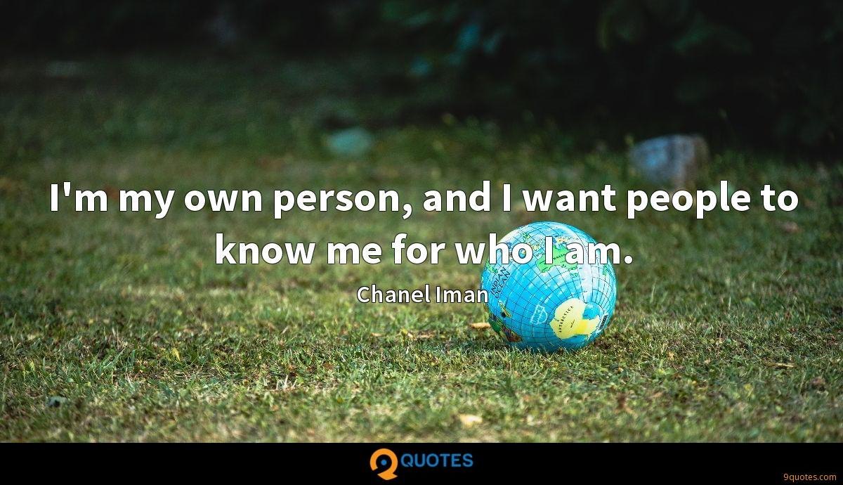 I'm my own person, and I want people to know me for who I am.
