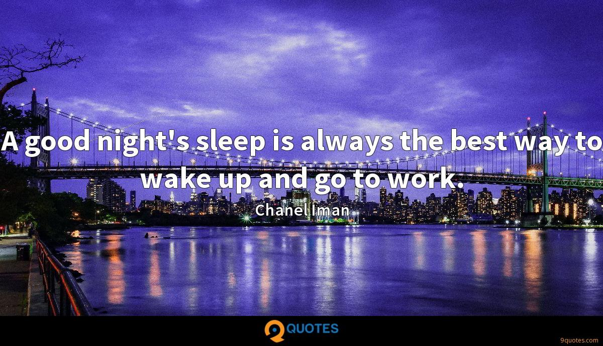 A good night's sleep is always the best way to wake up and go to work.