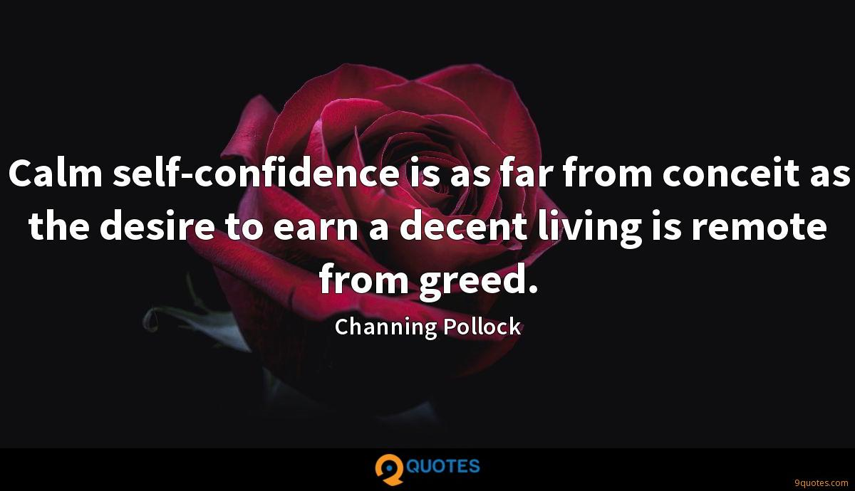 Calm self-confidence is as far from conceit as the desire to earn a decent living is remote from greed.