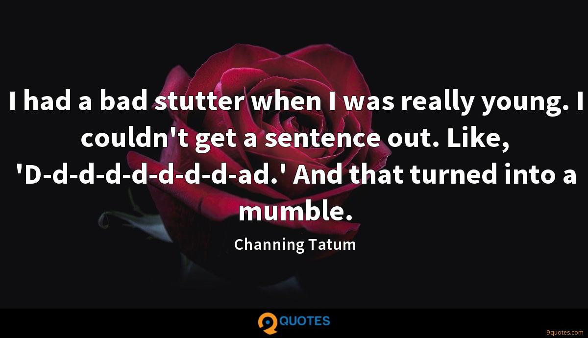 I had a bad stutter when I was really young. I couldn't get a sentence out. Like, 'D-d-d-d-d-d-d-d-ad.' And that turned into a mumble.