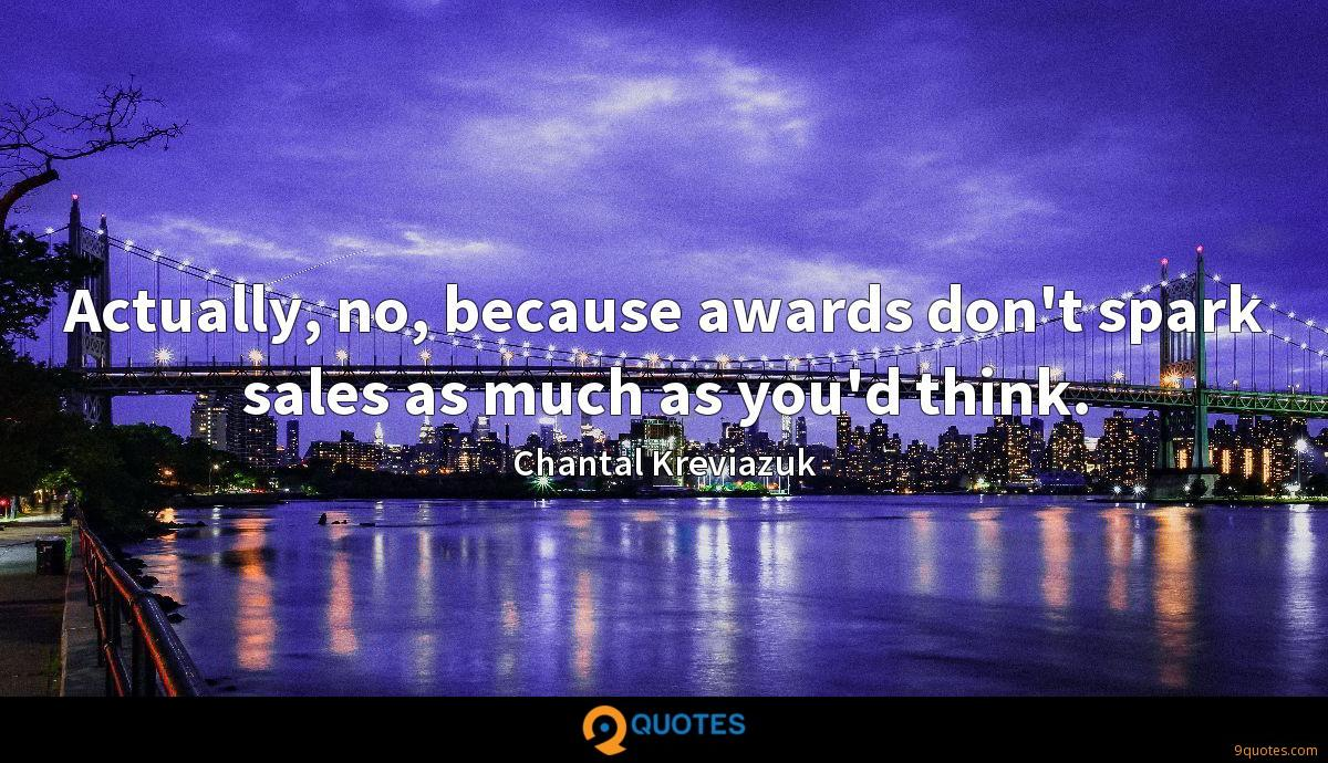 Actually, no, because awards don't spark sales as much as you'd think.