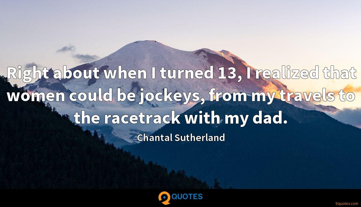 Right about when I turned 13, I realized that women could be jockeys, from my travels to the racetrack with my dad.