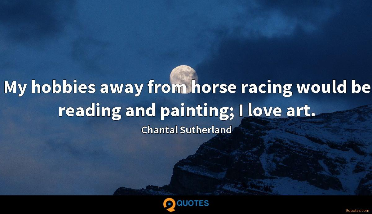 My hobbies away from horse racing would be reading and painting; I love art.