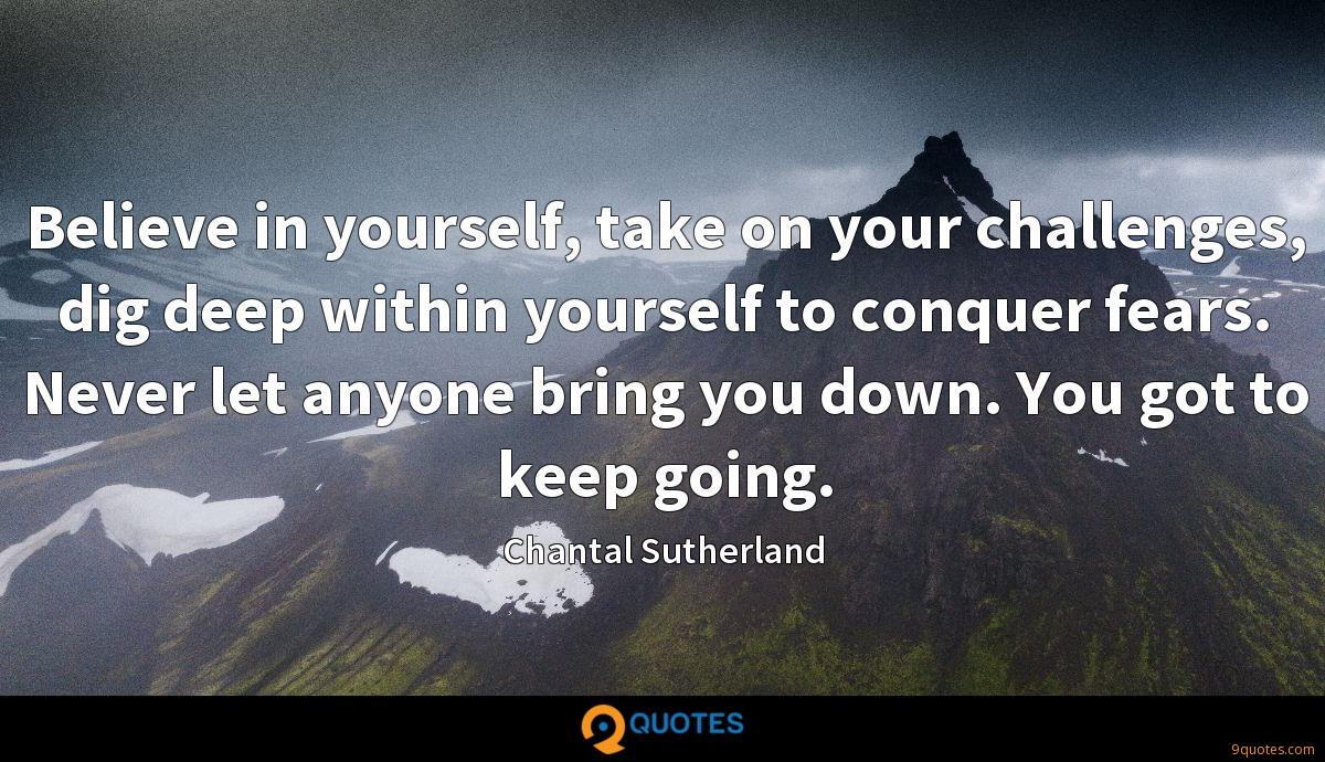 Believe in yourself, take on your challenges, dig deep within yourself to conquer fears. Never let anyone bring you down. You got to keep going.