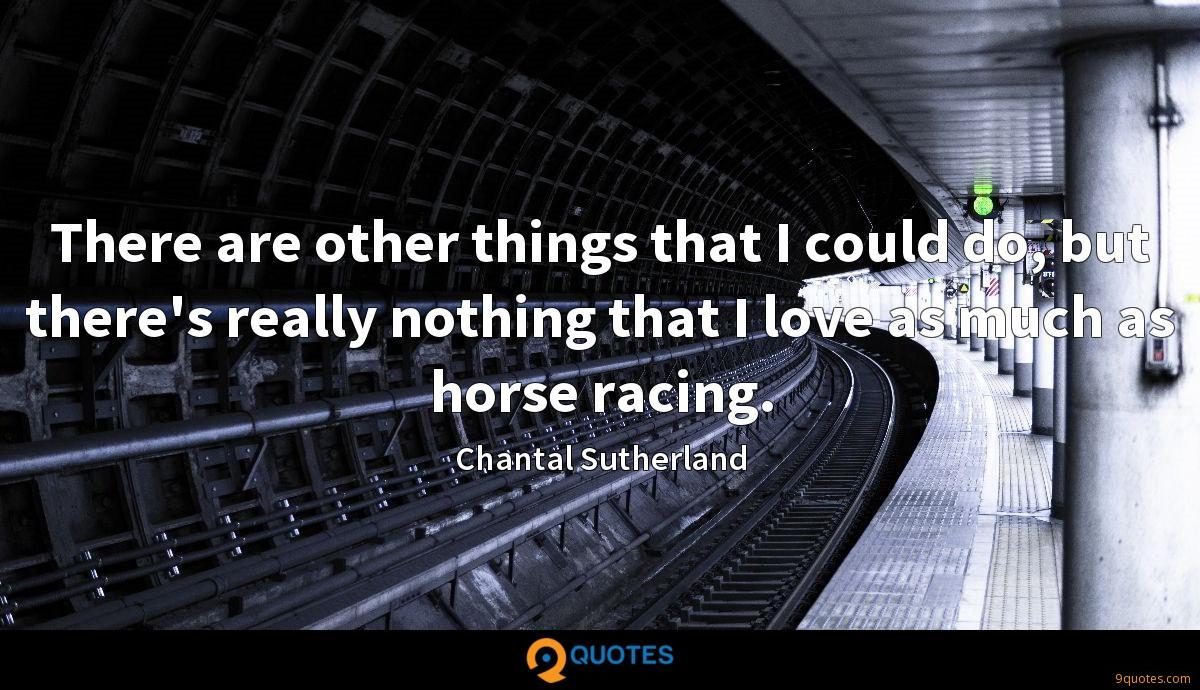 There are other things that I could do, but there's really nothing that I love as much as horse racing.