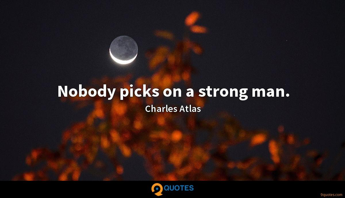Nobody picks on a strong man.
