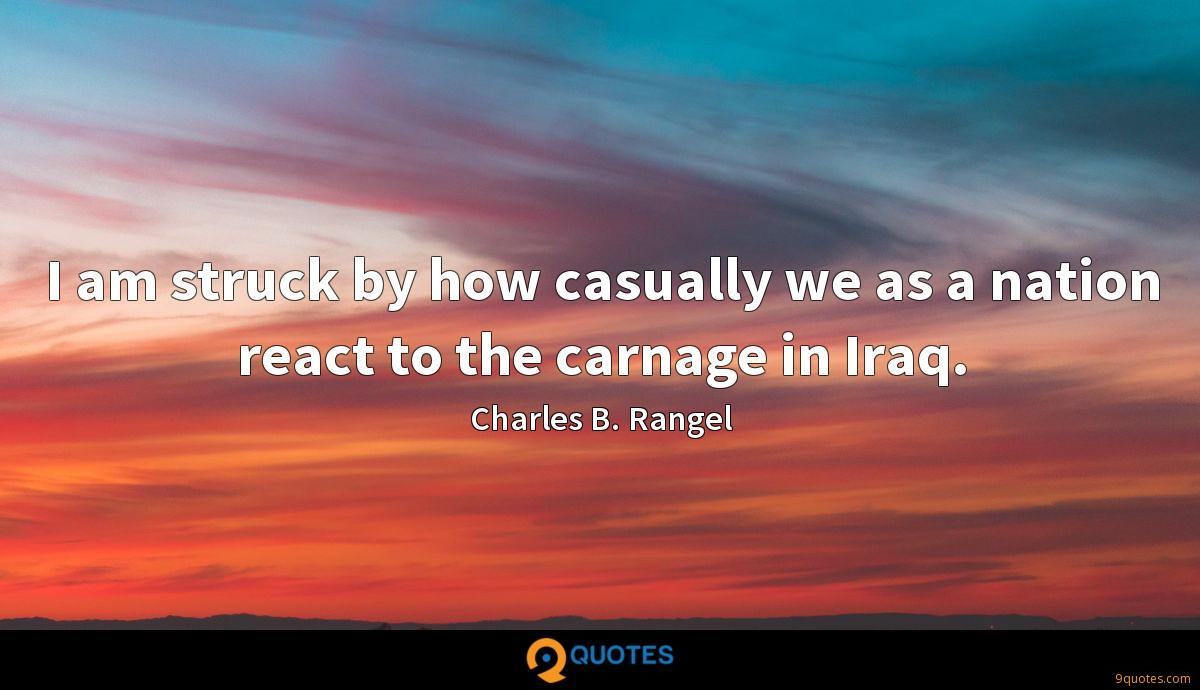 I am struck by how casually we as a nation react to the carnage in Iraq.