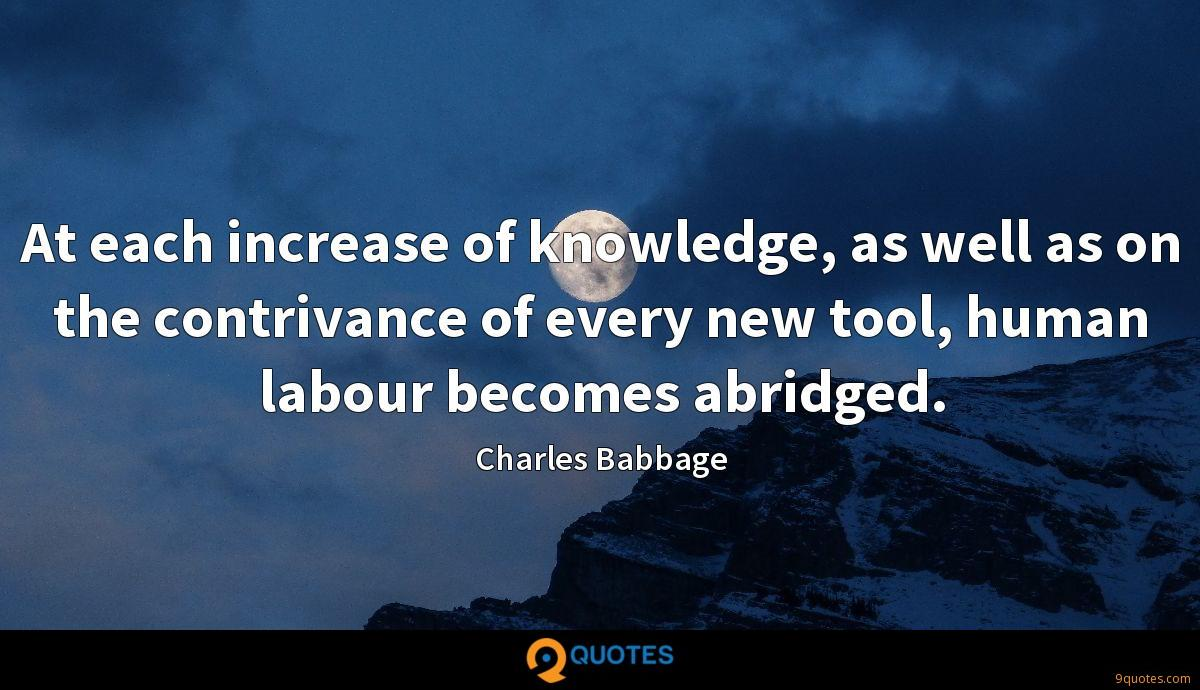At each increase of knowledge, as well as on the contrivance of every new tool, human labour becomes abridged.