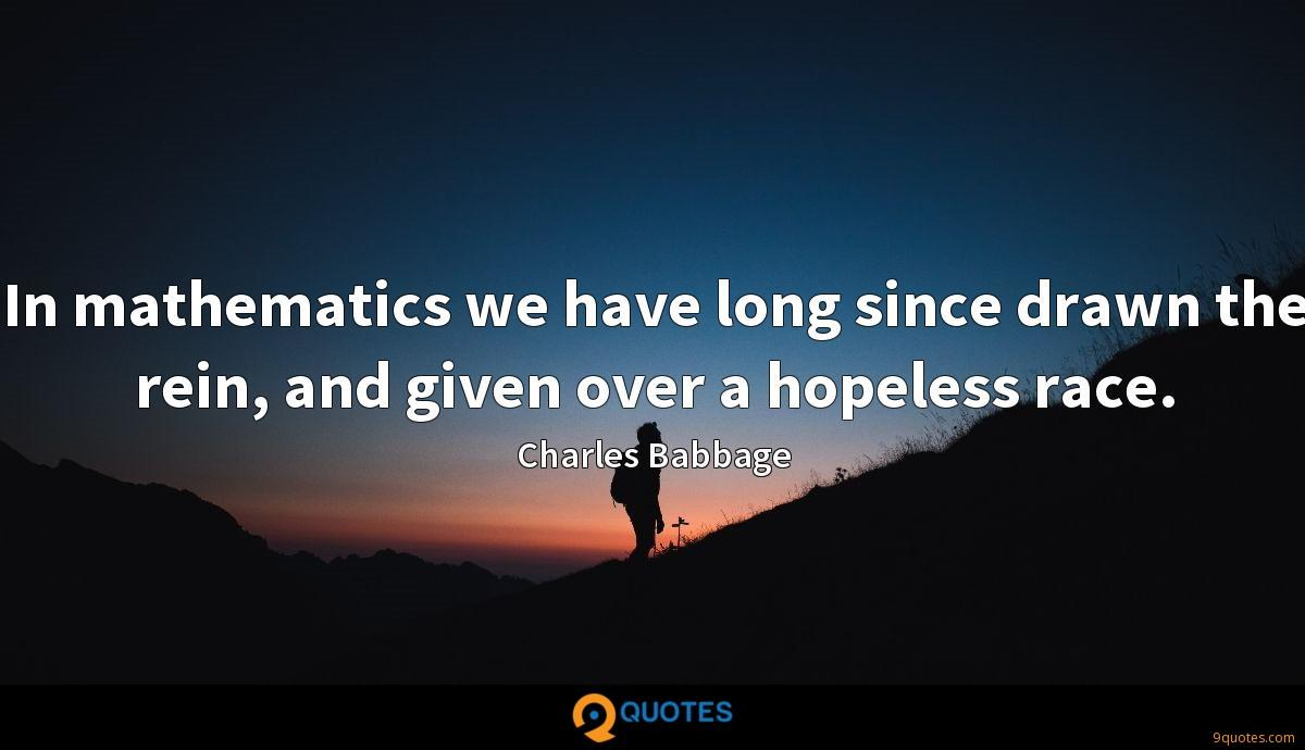In mathematics we have long since drawn the rein, and given over a hopeless race.