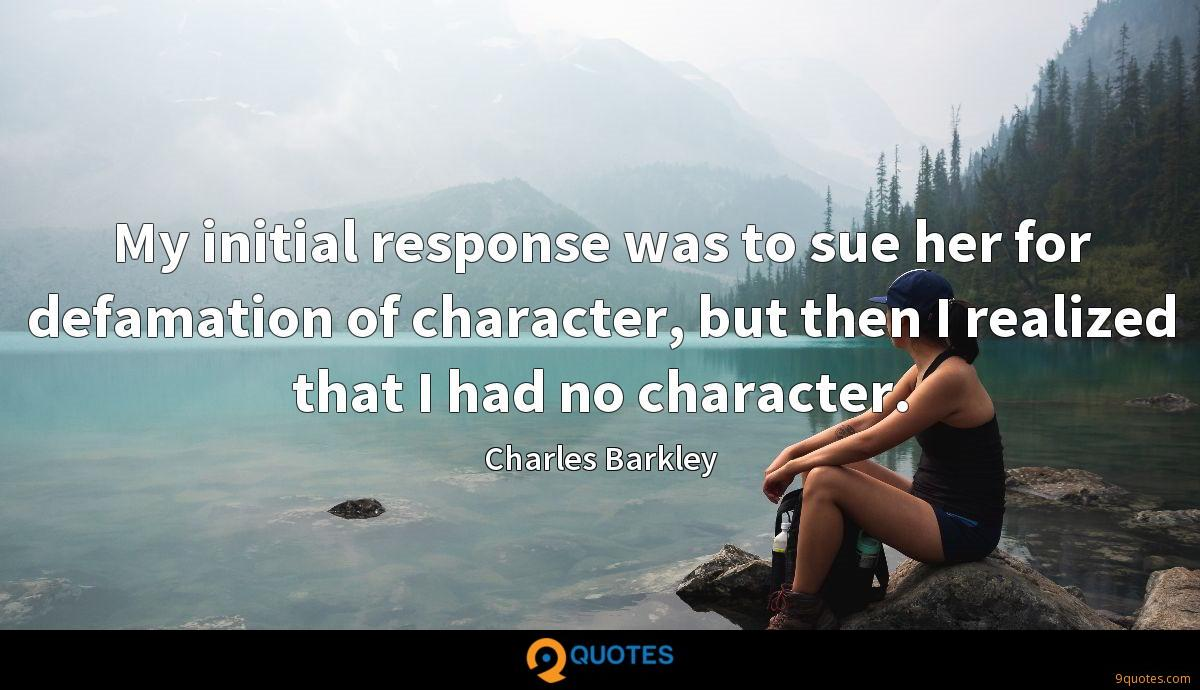 My initial response was to sue her for defamation of character, but then I realized that I had no character.