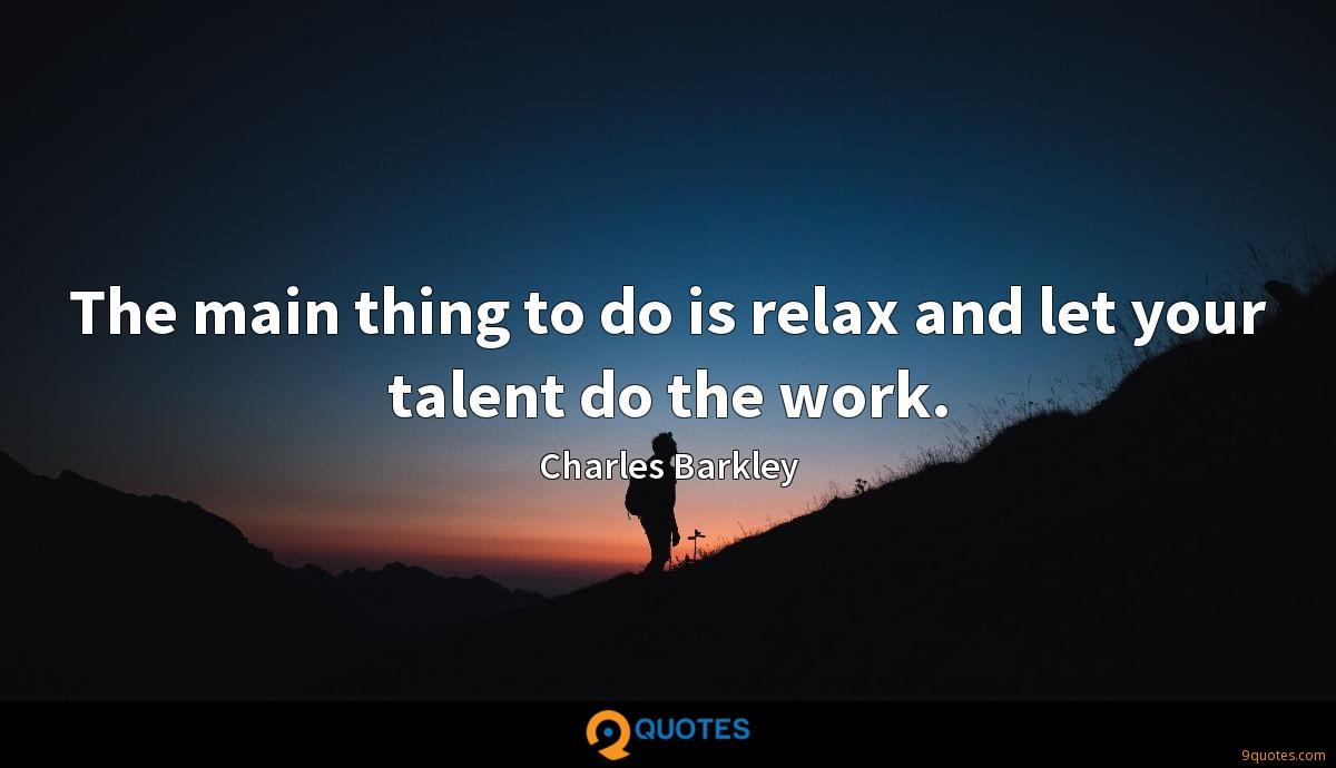 The main thing to do is relax and let your talent do the work.