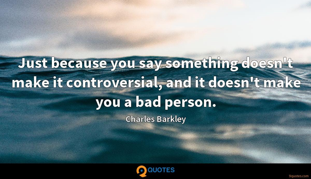 Just because you say something doesn't make it controversial, and it doesn't make you a bad person.