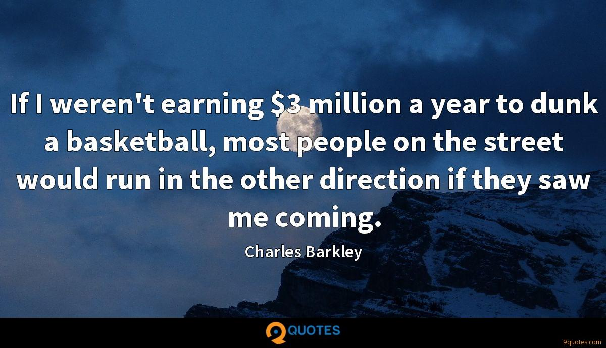 If I weren't earning $3 million a year to dunk a basketball, most people on the street would run in the other direction if they saw me coming.