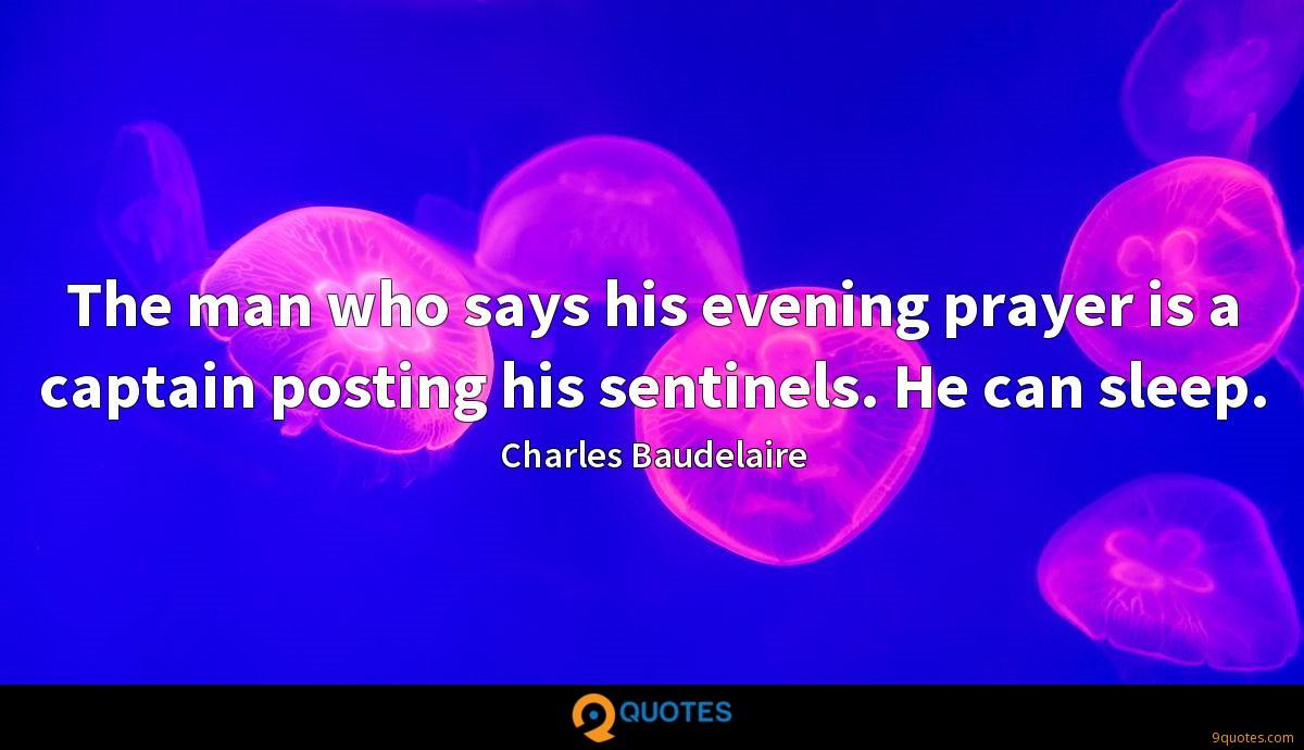 The man who says his evening prayer is a captain posting his sentinels. He can sleep.