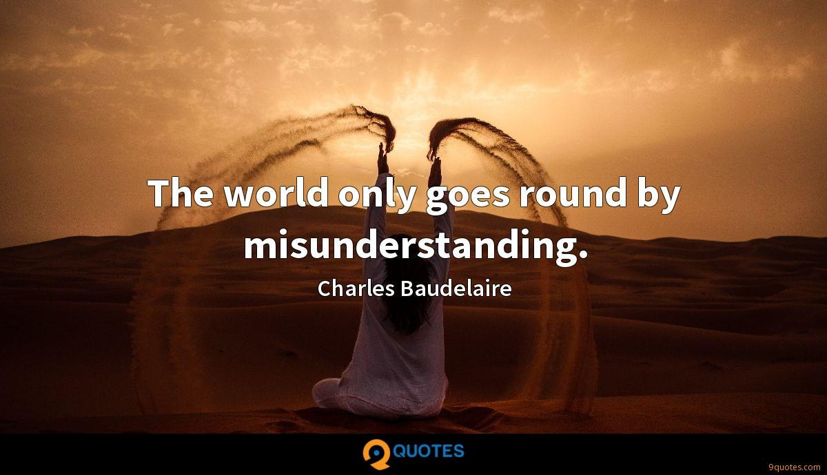 The world only goes round by misunderstanding.