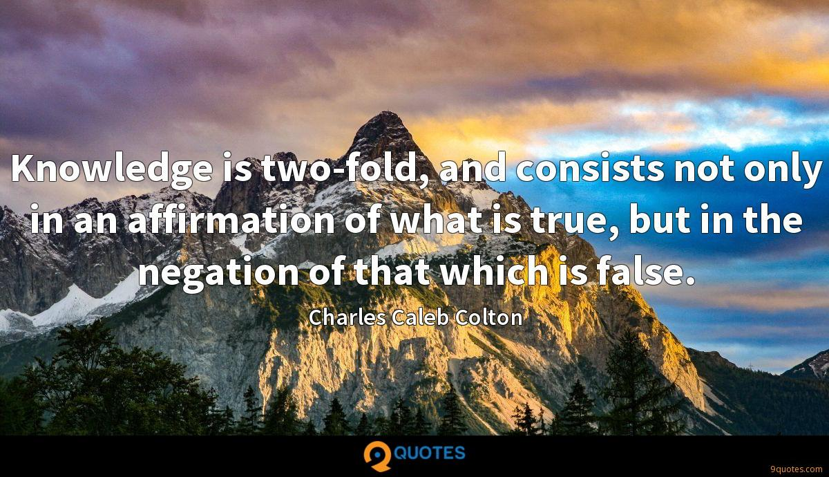 Knowledge is two-fold, and consists not only in an affirmation of what is true, but in the negation of that which is false.