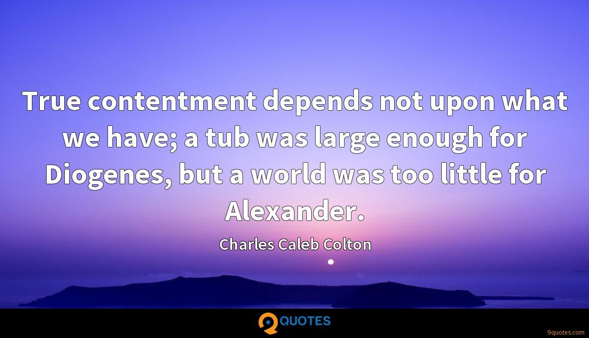 True contentment depends not upon what we have; a tub was large enough for Diogenes, but a world was too little for Alexander.