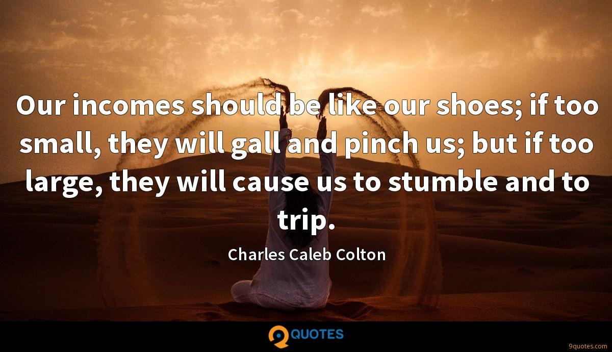 Our incomes should be like our shoes; if too small, they will gall and pinch us; but if too large, they will cause us to stumble and to trip.