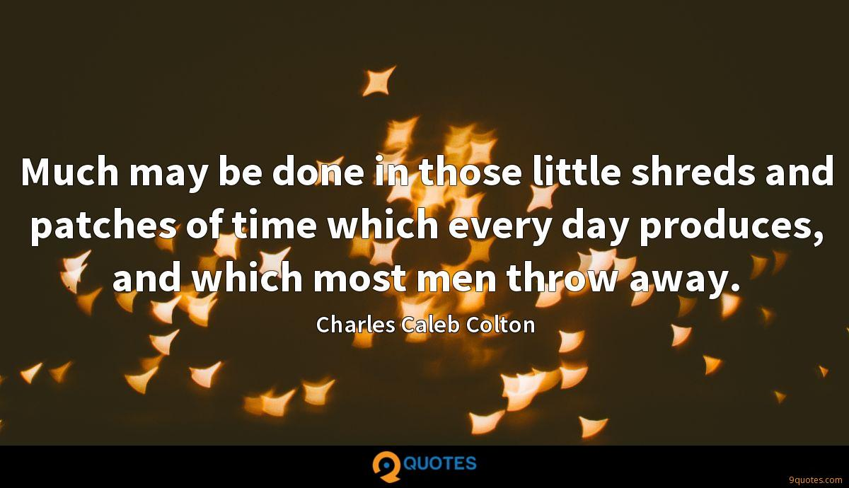 Much may be done in those little shreds and patches of time which every day produces, and which most men throw away.
