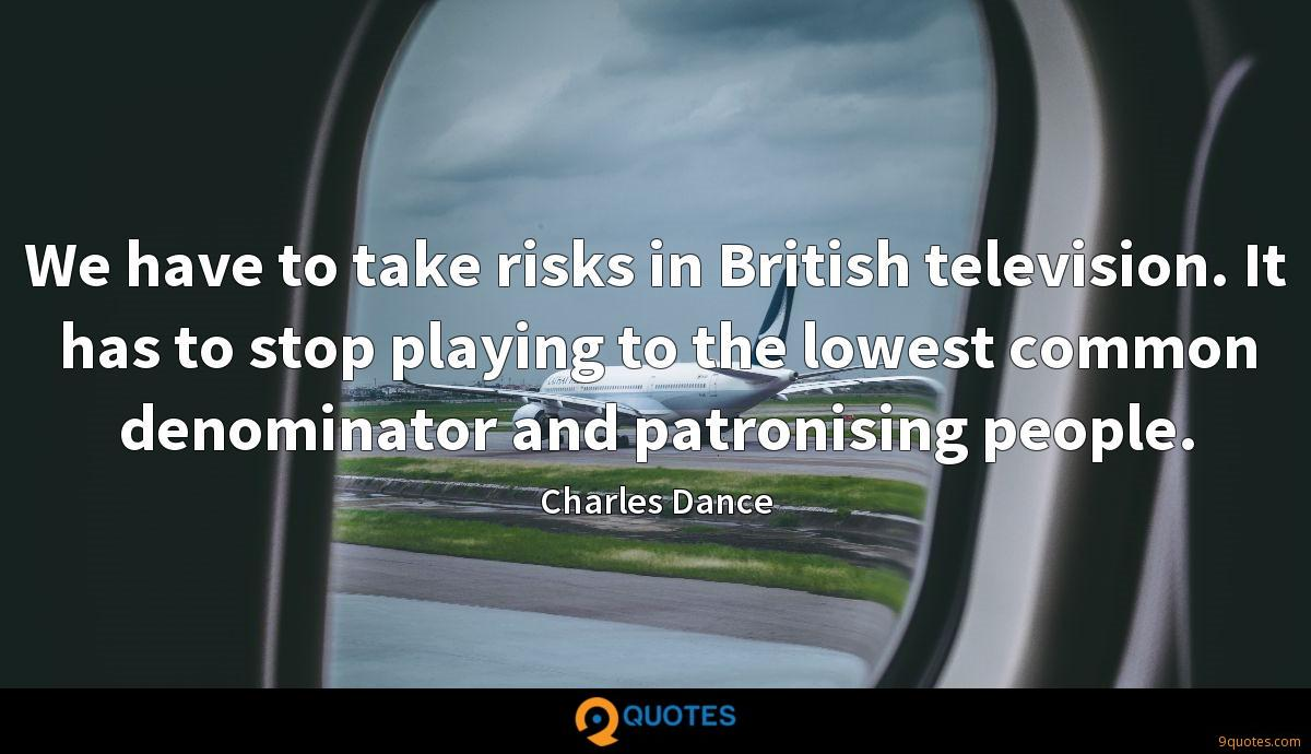 We have to take risks in British television. It has to stop playing to the lowest common denominator and patronising people.