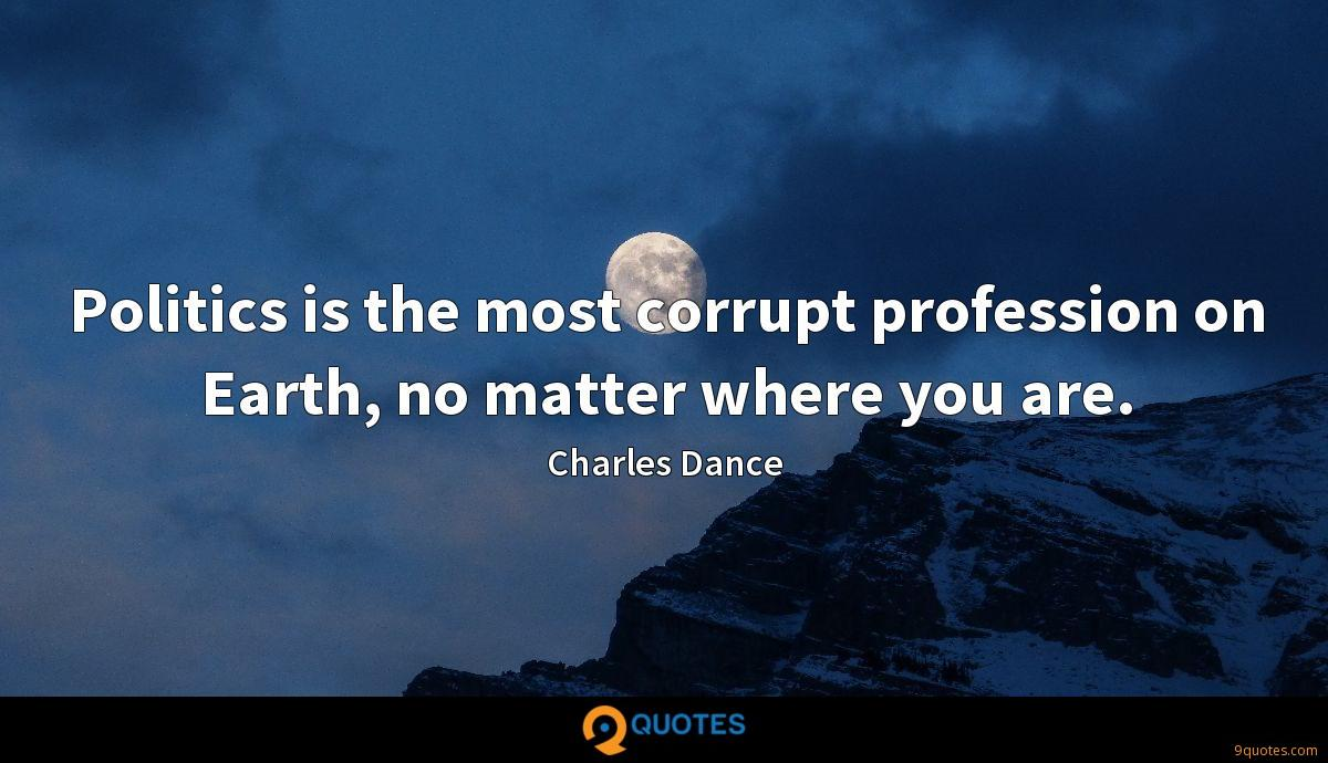 Politics is the most corrupt profession on Earth, no matter where you are.