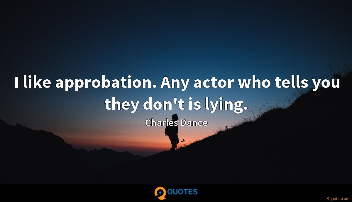 I like approbation. Any actor who tells you they don't is lying.