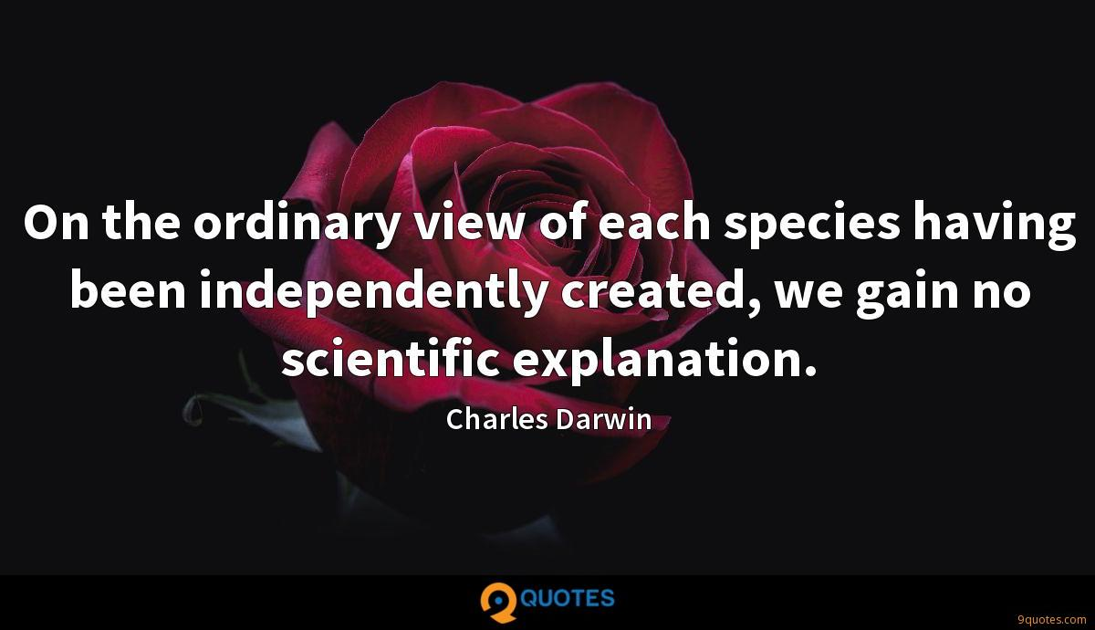 On the ordinary view of each species having been independently created, we gain no scientific explanation.