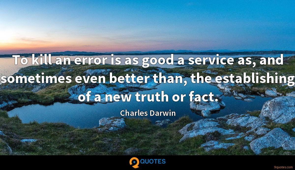 To kill an error is as good a service as, and sometimes even better than, the establishing of a new truth or fact.