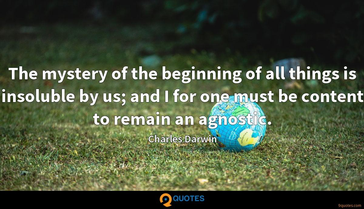 The mystery of the beginning of all things is insoluble by us; and I for one must be content to remain an agnostic.