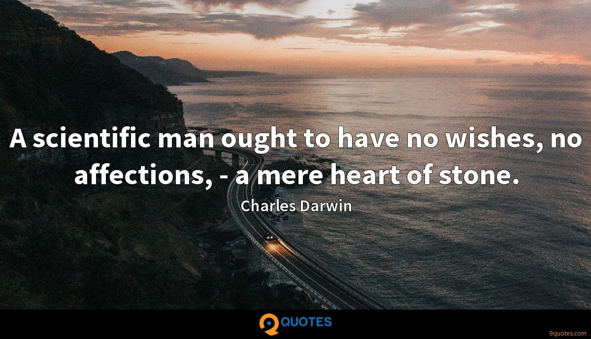 A scientific man ought to have no wishes, no affections, - a mere heart of stone.