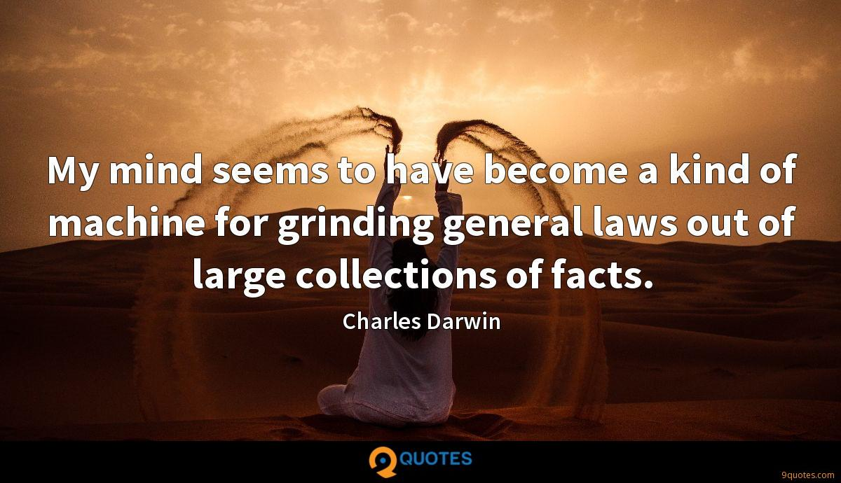 My mind seems to have become a kind of machine for grinding general laws out of large collections of facts.