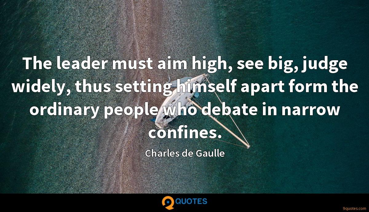 The leader must aim high, see big, judge widely, thus setting himself apart form the ordinary people who debate in narrow confines.