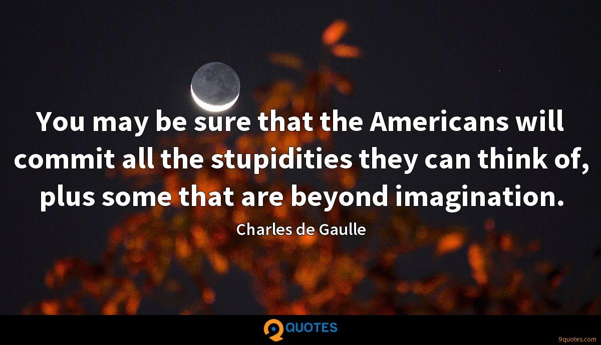 You may be sure that the Americans will commit all the stupidities they can think of, plus some that are beyond imagination.
