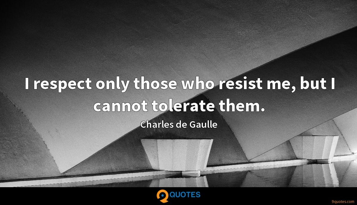 I respect only those who resist me, but I cannot tolerate them.