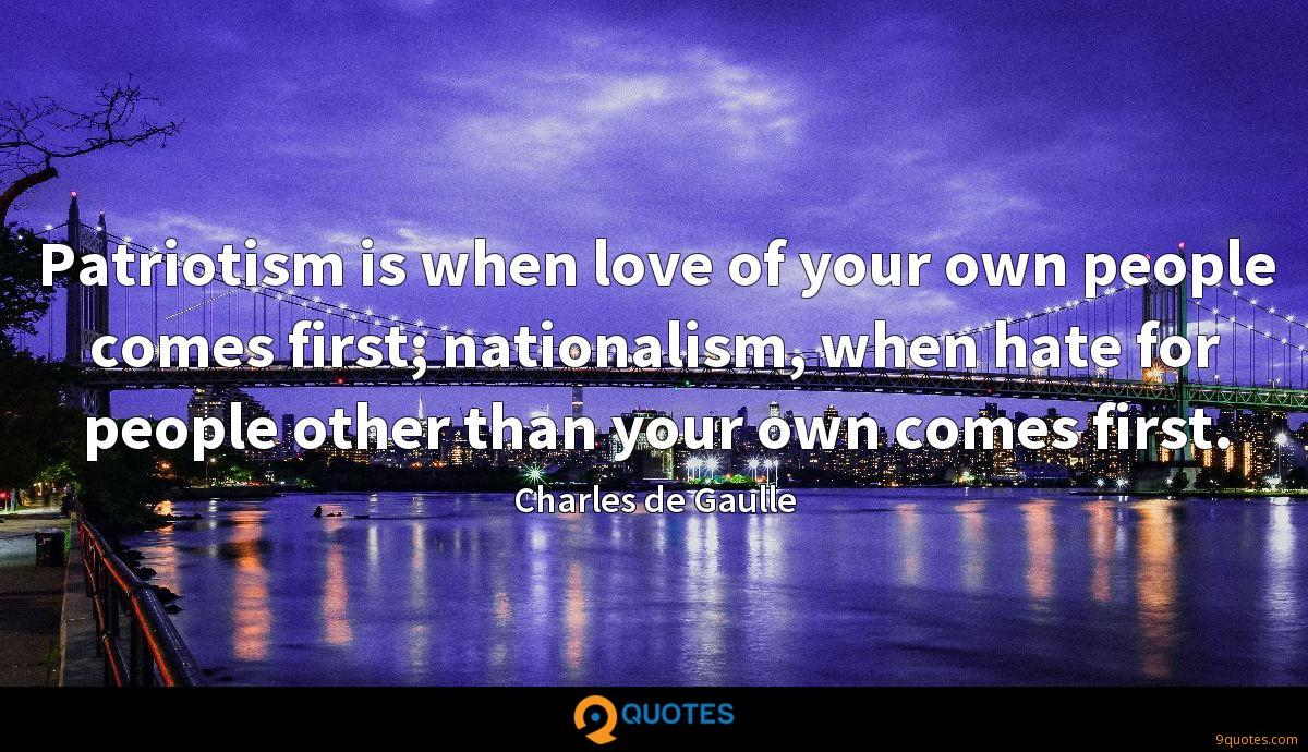 Patriotism is when love of your own people comes first; nationalism, when hate for people other than your own comes first.