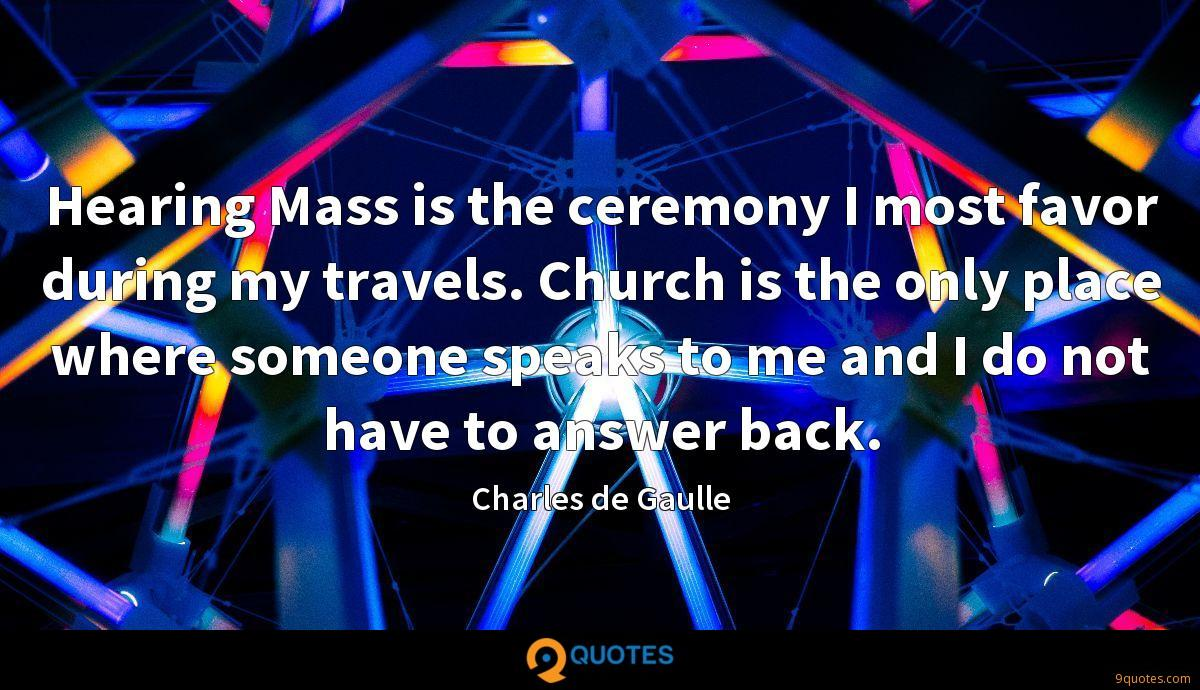 Hearing Mass is the ceremony I most favor during my travels. Church is the only place where someone speaks to me and I do not have to answer back.