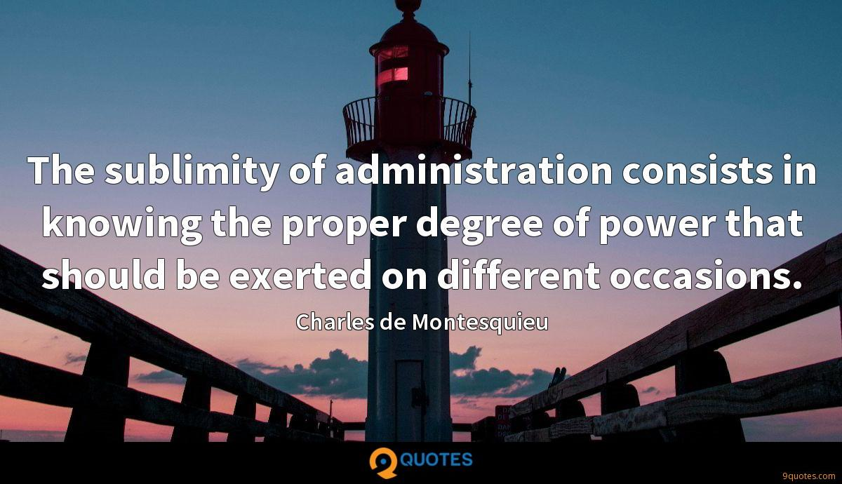 The sublimity of administration consists in knowing the proper degree of power that should be exerted on different occasions.