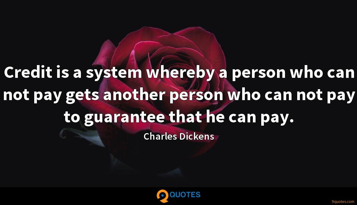 Credit is a system whereby a person who can not pay gets another person who can not pay to guarantee that he can pay.