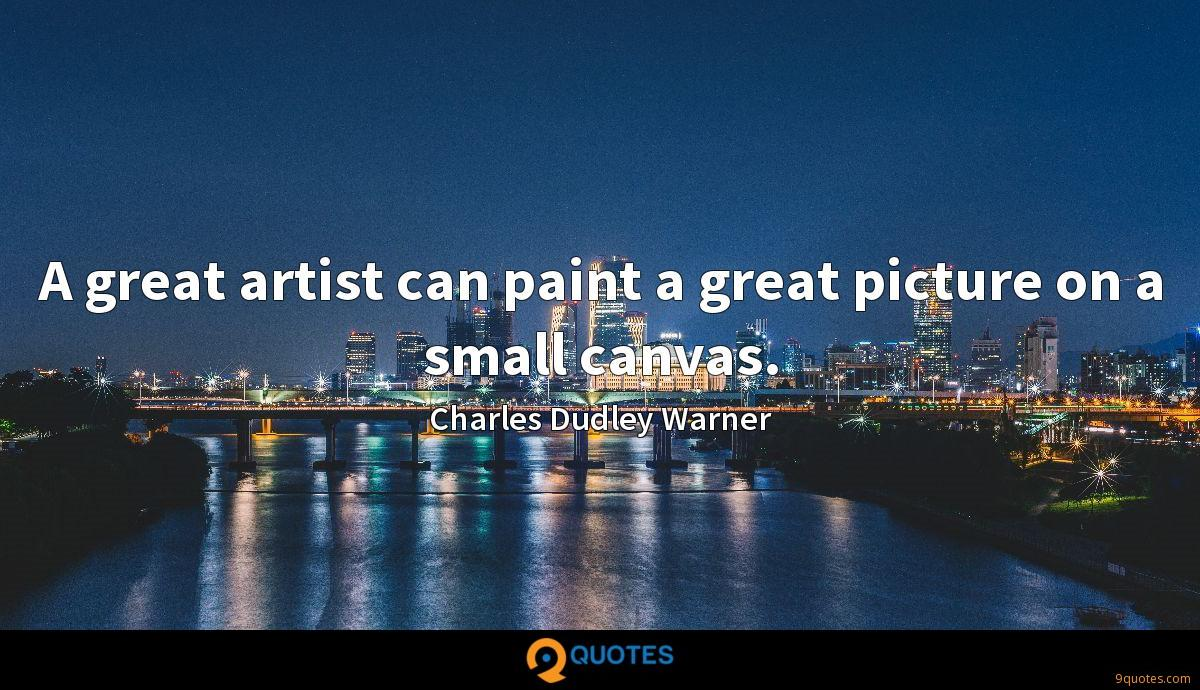 A great artist can paint a great picture on a small canvas.