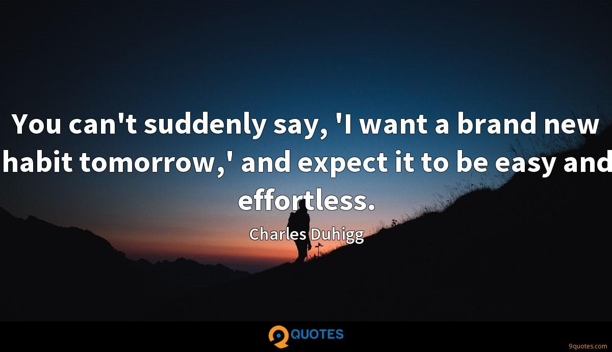 You can't suddenly say, 'I want a brand new habit tomorrow,' and expect it to be easy and effortless.